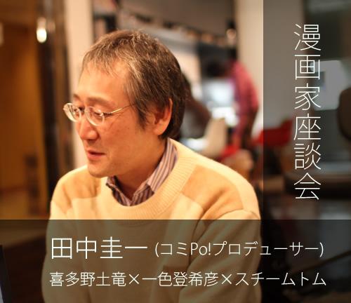 漫画家座談会 『コミPo!』田中圭一×喜多野土竜×一色登希彦×スチームトム
