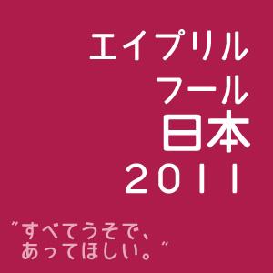 「すべてうそで、あってほしい。」エイプリルフール日本2011