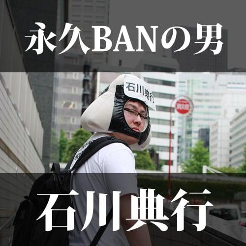 永久BANの男、石川典行
