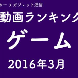 ゲーム動画ランキング 2016年4月号【ブレイカー☓ガジェット通信】