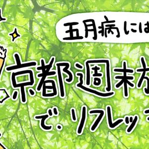 【旅レポ】五月病にはコレ! 新緑の京都週末旅でリフレッシュ!